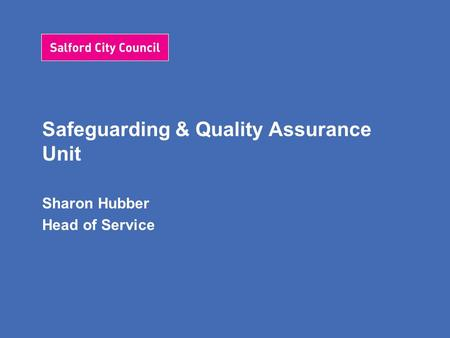 Safeguarding & Quality Assurance Unit Sharon Hubber Head of Service.