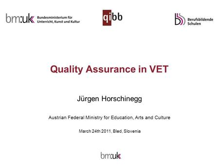 Quality Assurance in VET Jürgen Horschinegg Austrian Federal Ministry for Education, Arts and Culture March 24th 2011, Bled, Slovenia.