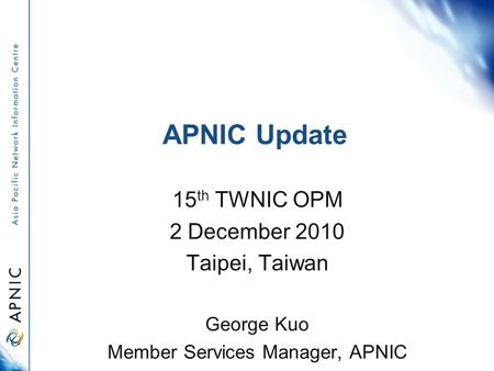 APNIC Update 15 th TWNIC OPM 2 December 2010 Taipei, Taiwan George Kuo Member Services Manager, APNIC.
