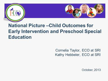 Cornelia Taylor, ECO at SRI Kathy Hebbeler, ECO at SRI National Picture –Child Outcomes for Early Intervention and Preschool Special Education October,