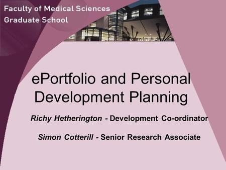 EPortfolio and Personal Development Planning Richy Hetherington - Development Co-ordinator Simon Cotterill - Senior Research Associate.