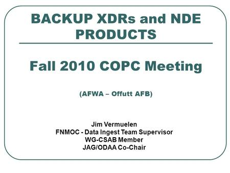 BACKUP XDRs and NDE PRODUCTS Fall 2010 COPC Meeting (AFWA – Offutt AFB) Jim Vermuelen FNMOC - Data Ingest Team Supervisor WG-CSAB Member JAG/ODAA Co-Chair.