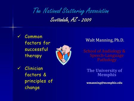 The National Stuttering Association Scottsdale, AZ - 2009 Walt Manning, Ph.D. Walt Manning, Ph.D. School of Audiology & Speech-Language Pathology The University.