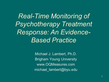 Real-Time Monitoring of Psychotherapy Treatment Response: An Evidence- Based Practice Michael J. Lambert, Ph.D. Brigham Young University www.OQMeasures.com.