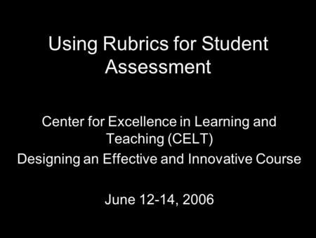 Using Rubrics for Student Assessment Center for Excellence in Learning and Teaching (CELT) Designing an Effective and Innovative Course June 12-14, 2006.