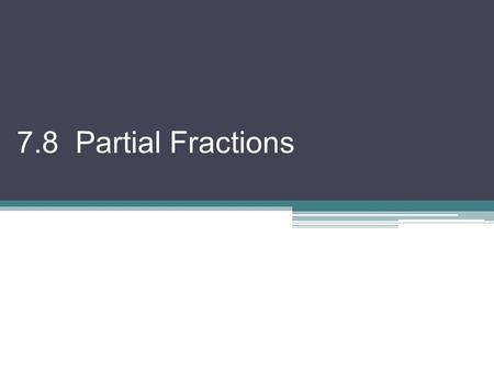 7.8 Partial Fractions. If we wanted to add something like this: We would need to find a common denominator! Now, we want to REVERSE the process! Go from.