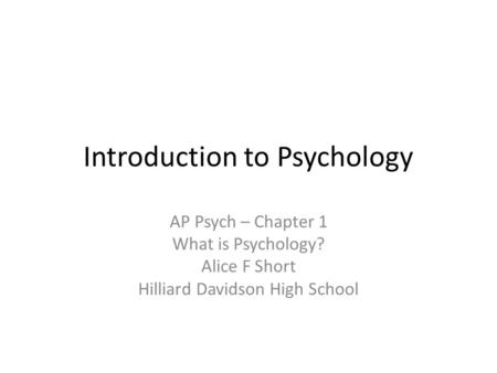 Introduction to Psychology AP Psych – Chapter 1 What is Psychology? Alice F Short Hilliard Davidson High School.