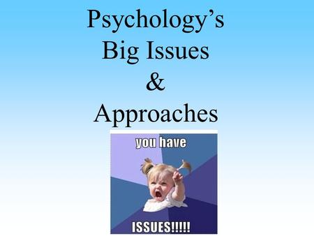 Psychology's Big Issues & Approaches. Philosophical Developments THE Question: Nature vs. Nurture Inherited vs. Environment Are our physical and mental.
