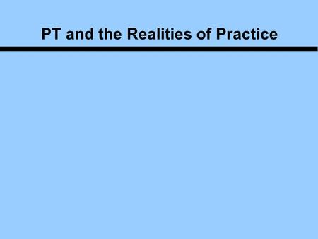 PT and the Realities of Practice. Agenda We will talk about the experiences of others who have participated in this class in the past. And we'll talk.