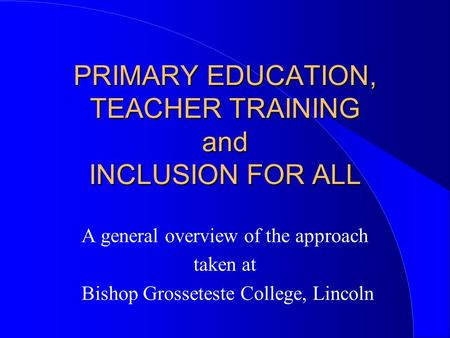 PRIMARY EDUCATION, TEACHER TRAINING and INCLUSION FOR ALL A general overview of the approach taken at Bishop Grosseteste College, Lincoln.