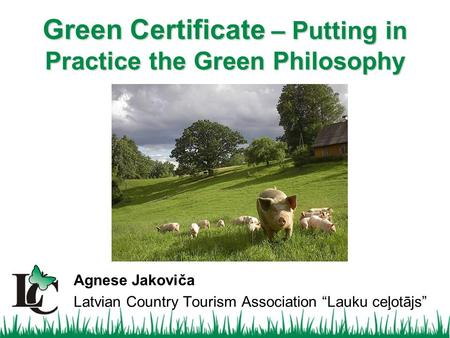 "Agnese Jakoviča Latvian Country Tourism Association ""Lauku ceļotājs"" Green Certificate – Putting in Practice the Green Philosophy."