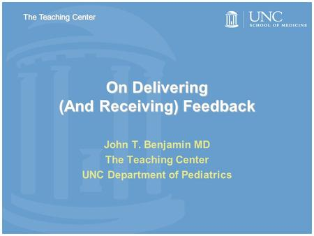On Delivering (And Receiving) Feedback John T. Benjamin MD The Teaching Center UNC Department of Pediatrics The Teaching Center.