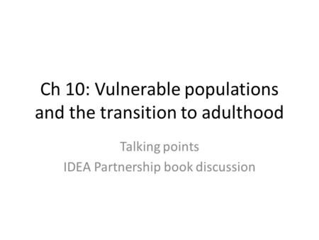 Ch 10: Vulnerable populations and the transition to adulthood Talking points IDEA Partnership book discussion.