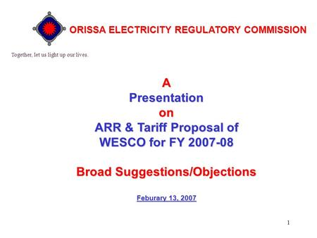 1 APresentationon ARR & Tariff Proposal of WESCO for FY 2007-08 BroadSuggestions/Objections Broad Suggestions/Objections Feburary 13, 2007 Together, let.