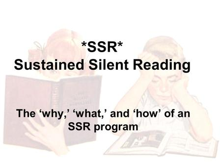 *SSR* Sustained Silent Reading The 'why,' 'what,' and 'how' of an SSR program.