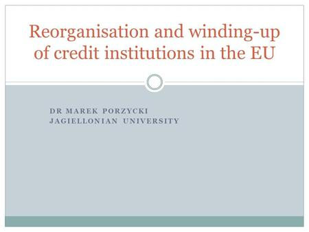 DR MAREK PORZYCKI JAGIELLONIAN UNIVERSITY Reorganisation and winding-up of credit institutions in the EU.