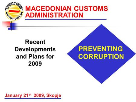 MACEDONIAN CUSTOMS ADMINISTRATION PREVENTING CORRUPTION January 21 st 2009, Skopje Recent Developments and Plans for 2009.