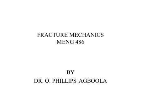 FRACTURE MECHANICS MENG 486 BY DR. O. PHILLIPS AGBOOLA.