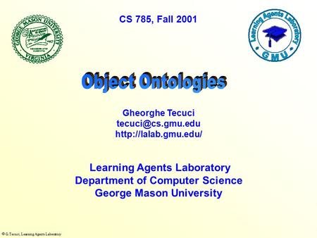  G.Tecuci, Learning Agents Laboratory Learning Agents Laboratory Department of Computer Science George Mason University Gheorghe Tecuci