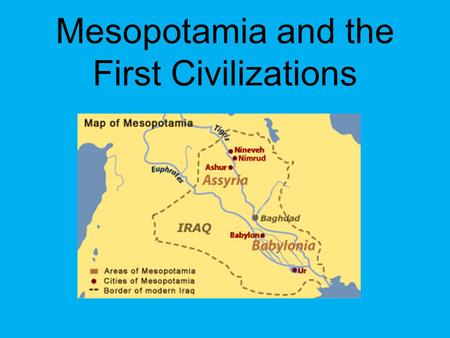 Mesopotamia and the First Civilizations. Civilizations consist of: O Cities O Organized governments O Art O Religion O Class divisions O Writing systems.