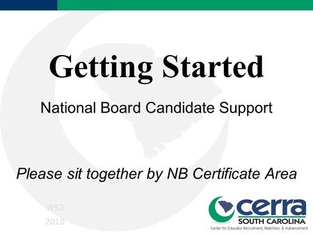 Getting Started National Board Candidate Support Please sit together by NB Certificate Area WS2 2010.