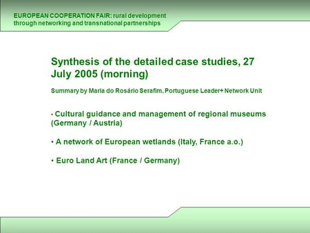 EUROPEAN COOPERATION FAIR: rural development through networking and transnational partnerships Synthesis of the detailed case studies, 27 July 2005 (morning)