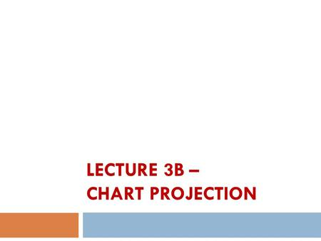 LECTURE 3B – CHART PROJECTION. Introduction to Chart Projection  Usually we read chart in coordinate system.  A projected coordinate system is defined.