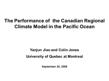Yanjun Jiao and Colin Jones University of Quebec at Montreal September 20, 2006 The Performance of the Canadian Regional Climate Model in the Pacific Ocean.