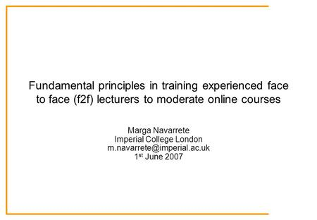 Fundamental principles in training experienced face to face (f2f) lecturers to moderate online courses Marga Navarrete Imperial College London