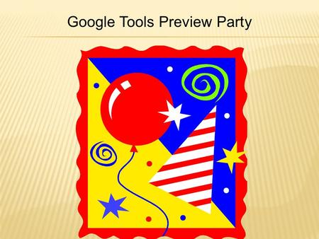 Google Tools Preview Party.  Because they are free  High quality applications and services  Constantly enhancing existing features and adding new applications.