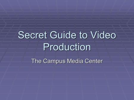 Secret Guide to Video Production The Campus Media Center.