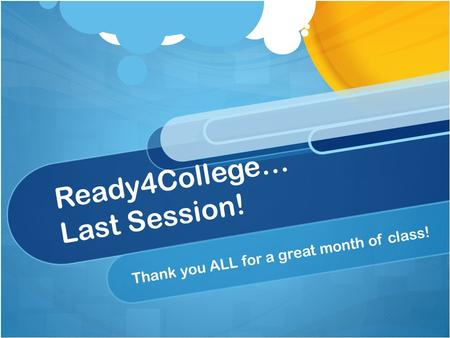 Ready4College… Last Session! Thank you ALL for a great month of class!