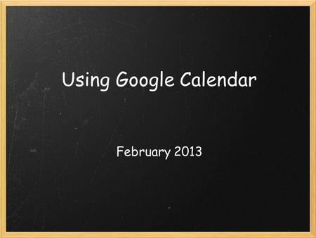 Using Google Calendar February 2013. What is Google Calendar? Free online calendar available through Google!
