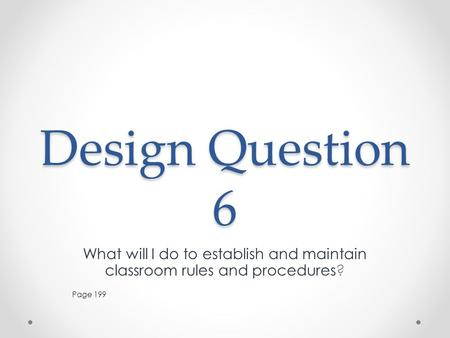 Design Question 6 What will I do to establish and maintain classroom rules and procedures? Page 199.