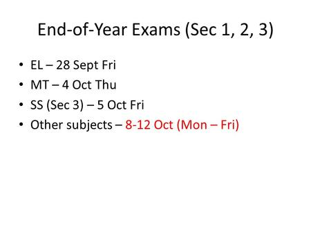 End-of-Year Exams (Sec 1, 2, 3) EL – 28 Sept Fri MT – 4 Oct Thu SS (Sec 3) – 5 Oct Fri Other subjects – 8-12 Oct (Mon – Fri)