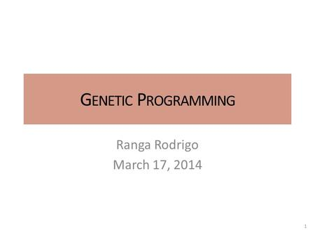 G ENETIC P ROGRAMMING Ranga Rodrigo March 17, 2014 1.