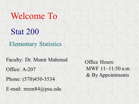 Welcome To Stat 200 Elementary Statistics Faculty: Dr. Munir Mahmud Office: A-207 Phone: (570)450-3534   Office Hours: MWF 11–11:50.