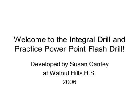 Welcome to the Integral Drill and Practice Power Point Flash Drill! Developed by Susan Cantey at Walnut Hills H.S. 2006.