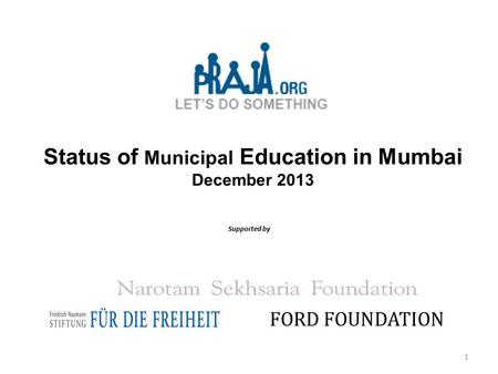 Status of Municipal Education in Mumbai December 2013 Supported by FORD FOUNDATION 1.