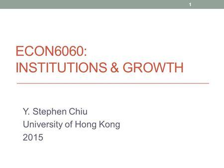 ECON6060: INSTITUTIONS & GROWTH Y. Stephen Chiu University of Hong Kong 2015 1.