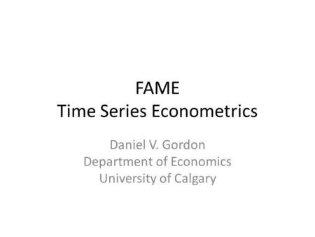 FAME Time Series Econometrics Daniel V. Gordon Department of Economics University of Calgary.