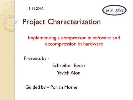 Project Characterization Implementing a compressor in software and decompression in hardware Presents by - Schreiber Beeri Yavich Alon Guided by – Porian.