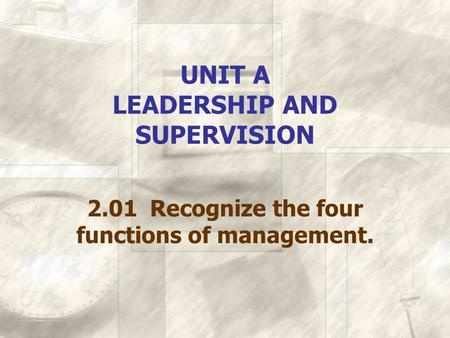 UNIT A LEADERSHIP AND SUPERVISION 2.01 Recognize the four functions of management.