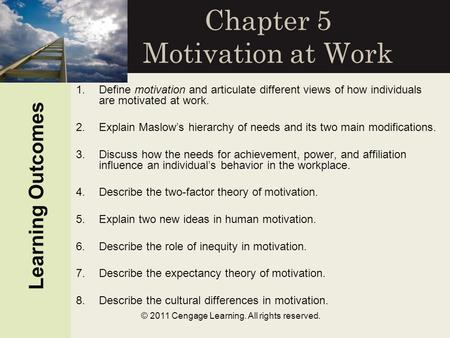 © 2011 Cengage Learning. All rights reserved. Chapter 5 Motivation at Work Learning Outcomes 1.Define motivation and articulate different views of how.