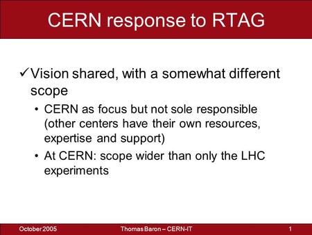 October 2005Thomas Baron – CERN-IT1 CERN response to RTAG Vision shared, with a somewhat different scope CERN as focus but not sole responsible (other.