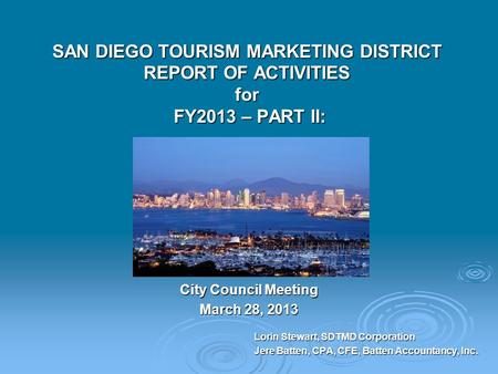 SAN DIEGO TOURISM MARKETING DISTRICT REPORT OF ACTIVITIES for FY2013 – PART II: City Council Meeting March 28, 2013 Lorin Stewart, SDTMD Corporation Jere.