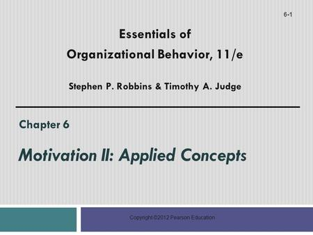 Copyright ©2012 Pearson Education Chapter 6 Motivation II: Applied Concepts 6-1 Essentials of Organizational Behavior, 11/e Stephen P. Robbins & Timothy.