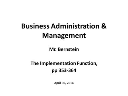 Business Administration & Management Mr. Bernstein The Implementation Function, pp 353-364 April 30, 2014.