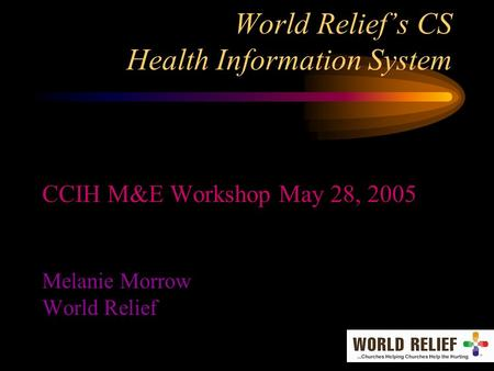 World Relief's CS Health Information System CCIH M&E Workshop May 28, 2005 Melanie Morrow World Relief.
