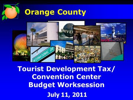Tourist Development Tax/ Convention Center Budget Worksession July 11, 2011 Orange County.